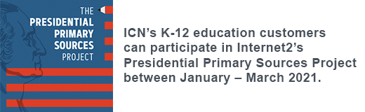 ICN's K-12 education customers can participate in Internet2's Presidential Primary Sources Project between January – March 2021.