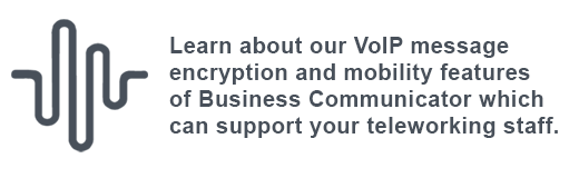 Learn about our VoIP message encryption and mobility features of Business Communicator which can support your teleworking staff.
