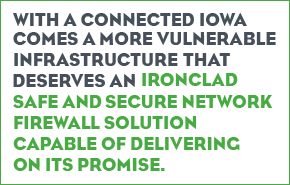 with a connected Iowa comes a more vulnerable infrastructure that deserves an ironclad safe and secure network firewall solution capable of delivering on its promise.